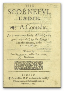 'The Scorneful Ladie : A Comedie : As it was now lately Acted (with great applause) by the Kings Maiesties seruants, at the Blacke Friers' - Source: British Library HMNTS 644.d.11.